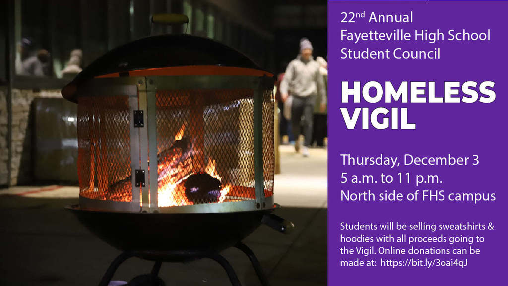 he Fayetteville High School Student Council will hold the 22nd annual Homeless Vigil on Thursday, December 3, from 5 a.m. to 11 p.m. on the north side of the FHS campus along Bulldog Blvd.