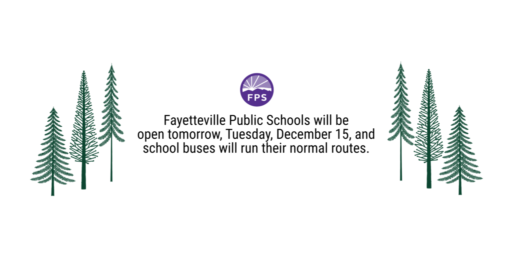 Fayetteville Public Schools will be open tomorrow, Tuesday, December 15, and school buses will run their normal routes.