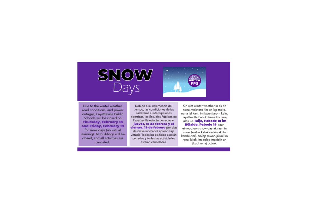 Due to the winter weather, road conditions, and power outages, Fayetteville Public Schools will be closed on Thursday, February 18, and Friday, February 19 for snow days (no virtual learning). All buildings will be closed, and all activities are canceled.  In order to meet the state requirement for 178 student contact days, the school year will now be extended through Wednesday, June 2, 2021.