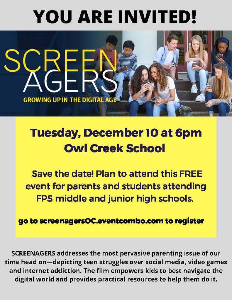 Screenagers screening - Tuesday, December 10 at 6pm Owl Creek School Save the date! Plan to attend this FREE event for parents and students attending FPS middle and junior high schools.