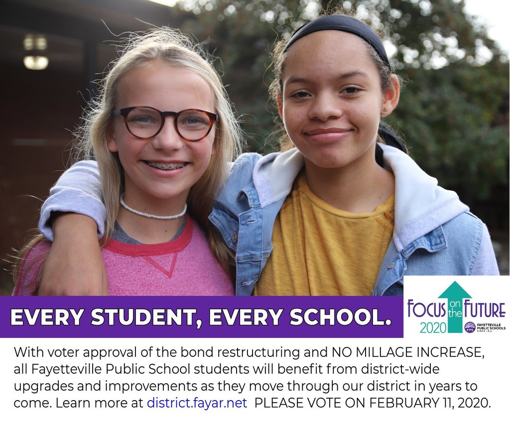 With voter approval of the bond restructuring and NO MILLAGE INCREASE, all Fayetteville Public School students will benefit from district-wide upgrades and improvements as they move through our district in years to come. Learn more at district.fayar.net. PLEASE VOTE ON FEBRUARY 11, 2020.