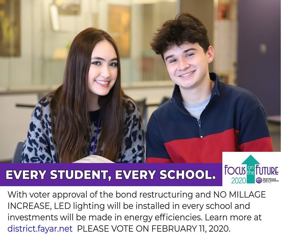 With voter approval of the bond restructuring and NO MILLAGE INCREASE, LED Lighting will be installed in every school and investments will be made in energy efficiencies. Learn  more at http://fayettevillear.apptegy.us/o/fps PLEASE VOTE ON FEBRUARY 11, 2020!