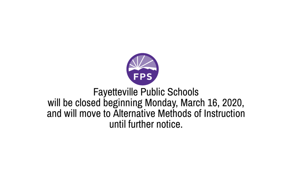 Fayetteville Public Schools will be closed beginning Monday, March 16, 2020, and will move to Alternative Methods of Instruction until further notice.