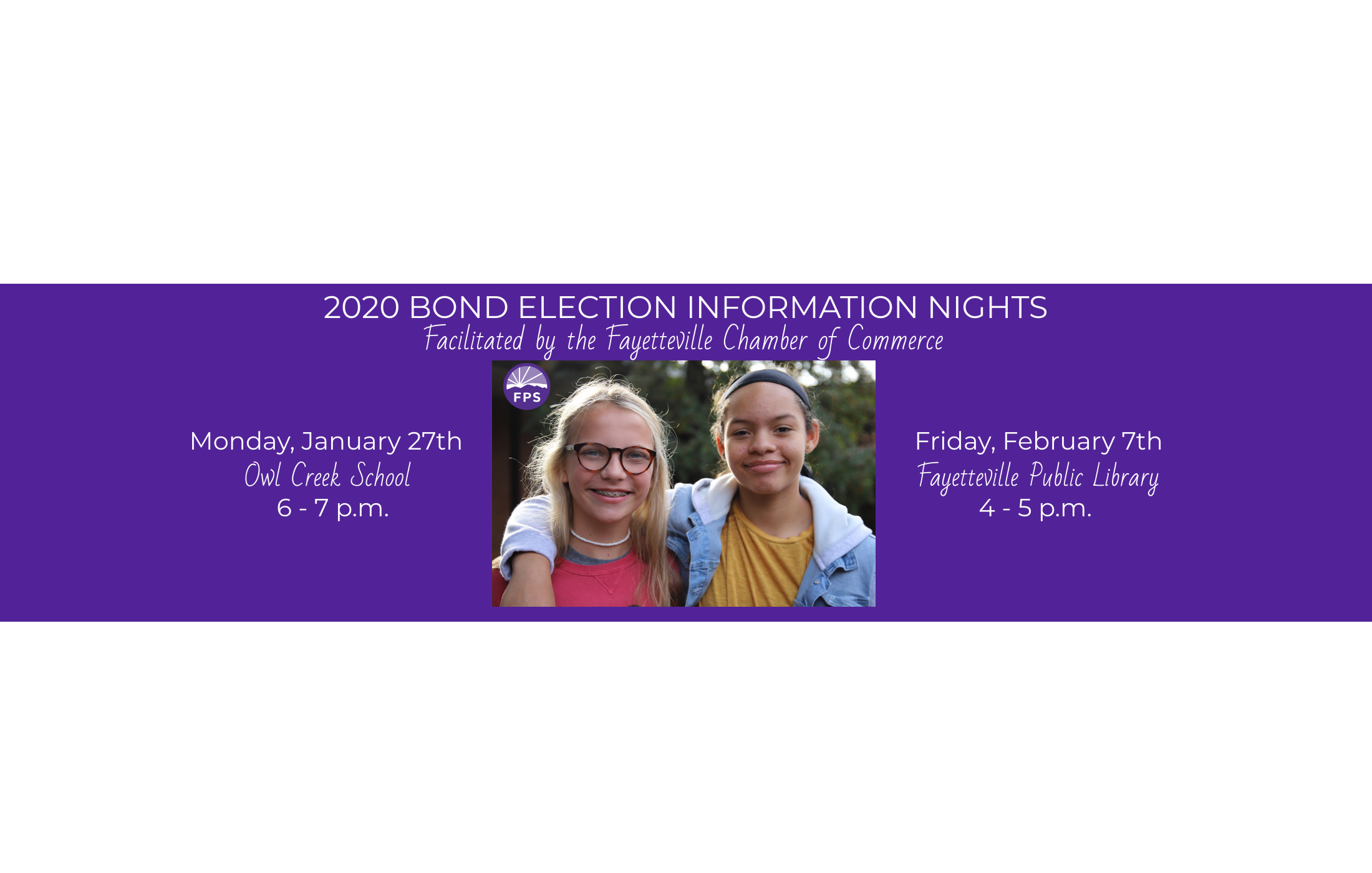 2020 Bond Election Information Nights Facilitated by the Fayetteville Chamber of Commerce  Monday, January 27 Owl Creek School 6 - 7 p.m.  Friday, February 7 Fayetteville Public Library 4 - 5 p.m.  For more information on the February 11 bond election, go to https://sites.google.com/g.fayar.…/focusonthefuture2020/home